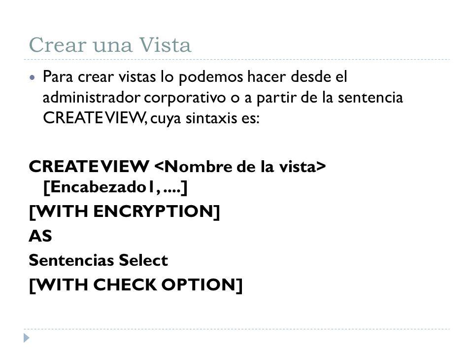 Crear una Vista Para crear vistas lo podemos hacer desde el administrador corporativo o a partir de la sentencia CREATE VIEW, cuya sintaxis es: CREATE