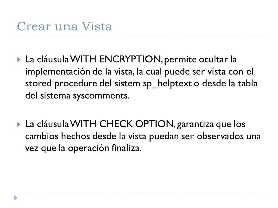 Crear una Vista La cláusula WITH ENCRYPTION, permite ocultar la implementación de la vista, la cual puede ser vista con el stored procedure del sistem