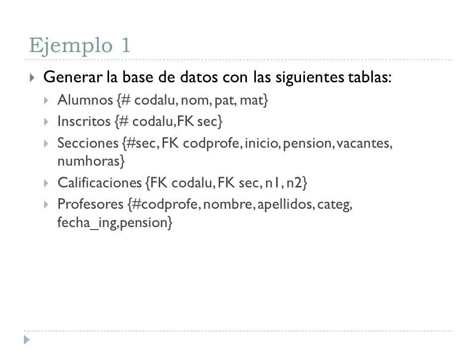 Ejemplo 1 Generar la base de datos con las siguientes tablas: Alumnos {# codalu, nom, pat, mat} Inscritos {# codalu,FK sec} Secciones {#sec, FK codpro