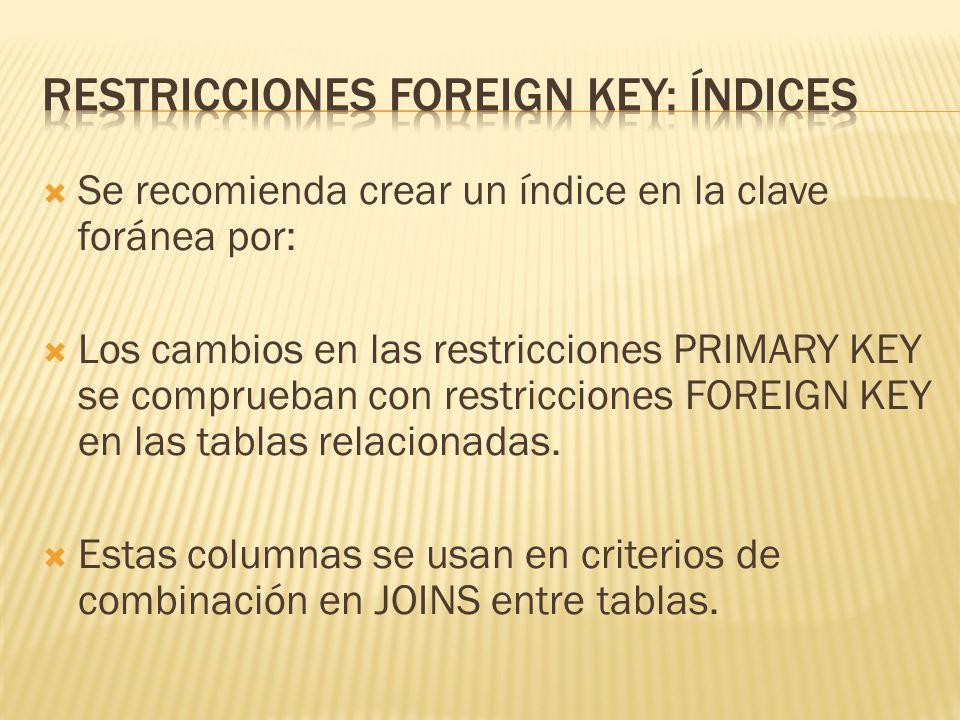 Se recomienda crear un índice en la clave foránea por: Los cambios en las restricciones PRIMARY KEY se comprueban con restricciones FOREIGN KEY en las tablas relacionadas.