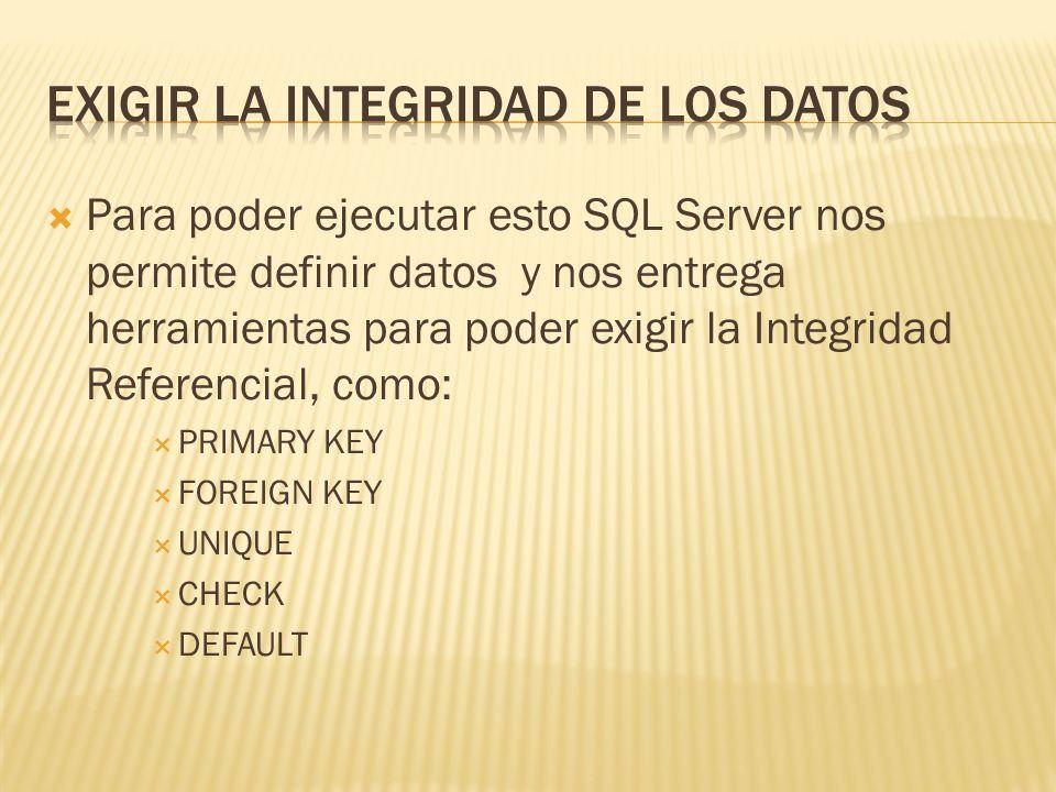 Para poder ejecutar esto SQL Server nos permite definir datos y nos entrega herramientas para poder exigir la Integridad Referencial, como: PRIMARY KEY FOREIGN KEY UNIQUE CHECK DEFAULT