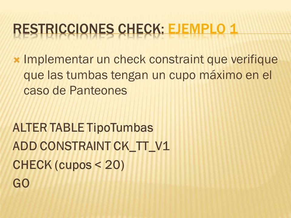 Implementar un check constraint que verifique que las tumbas tengan un cupo máximo en el caso de Panteones ALTER TABLE TipoTumbas ADD CONSTRAINT CK_TT_V1 CHECK (cupos < 20) GO