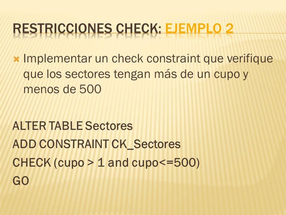 Implementar un check constraint que verifique que los sectores tengan más de un cupo y menos de 500 ALTER TABLE Sectores ADD CONSTRAINT CK_Sectores CH