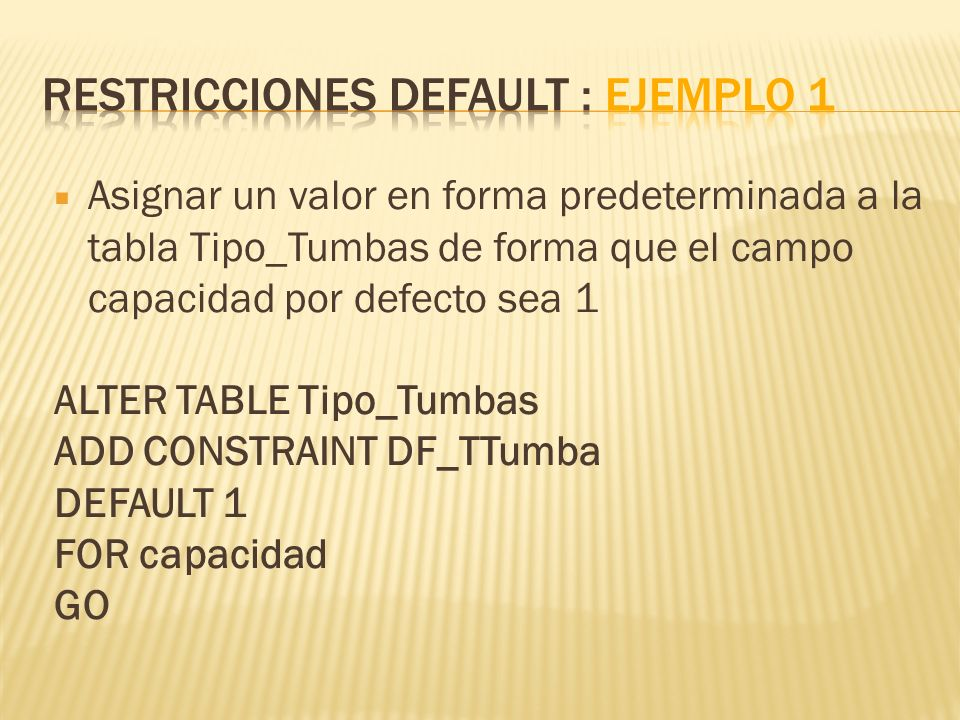 Asignar un valor en forma predeterminada a la tabla Tipo_Tumbas de forma que el campo capacidad por defecto sea 1 ALTER TABLE Tipo_Tumbas ADD CONSTRAINT DF_TTumba DEFAULT 1 FOR capacidad GO
