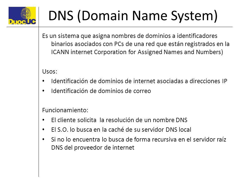 DNS (Domain Name System) Es un sistema que asigna nombres de dominios a identificadores binarios asociados con PCs de una red que están registrados en