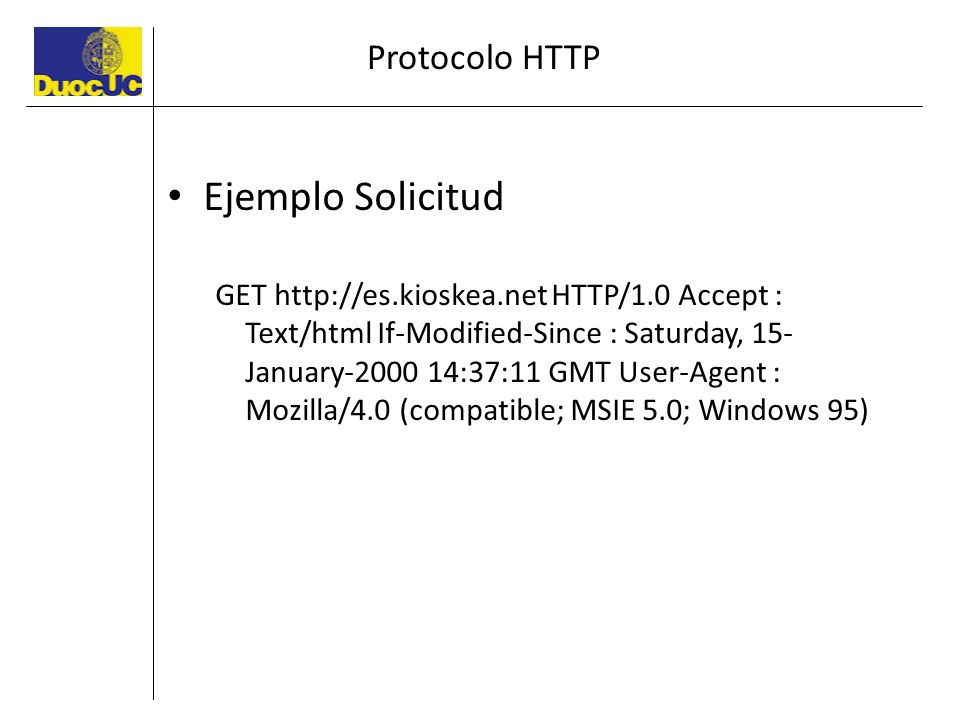 Protocolo HTTP Ejemplo Solicitud GET http://es.kioskea.net HTTP/1.0 Accept : Text/html If-Modified-Since : Saturday, 15- January-2000 14:37:11 GMT Use