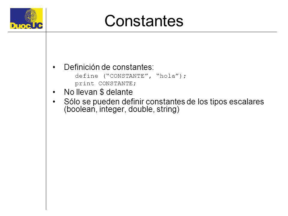 Constantes Definición de constantes: define (CONSTANTE, hola); print CONSTANTE; No llevan $ delante Sólo se pueden definir constantes de los tipos esc