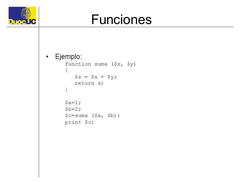 Funciones Ejemplo: function suma ($x, $y) { $s = $x + $y; return s; } $a=1; $b=2; $c=suma ($a, $b); print $c;