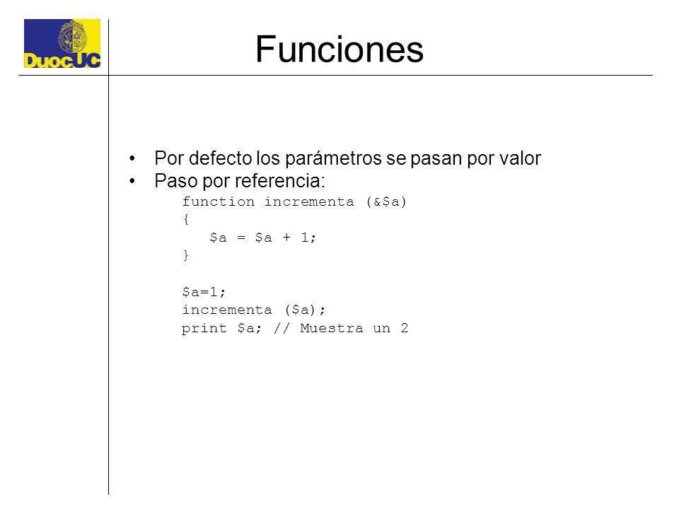 Funciones Por defecto los parámetros se pasan por valor Paso por referencia: function incrementa (&$a) { $a = $a + 1; } $a=1; incrementa ($a); print $