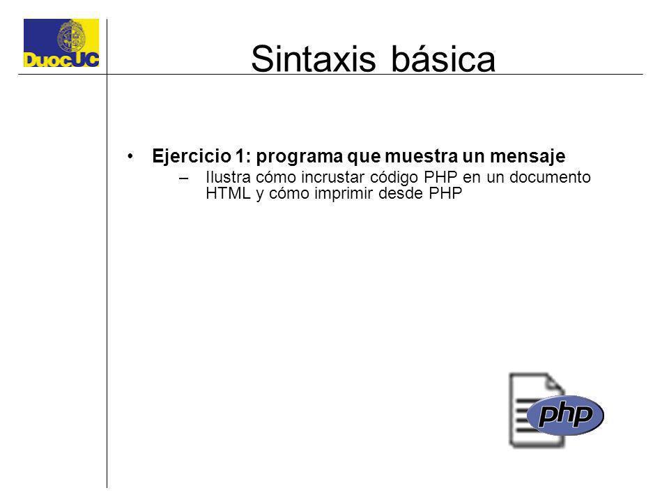 Sintaxis básica Ejercicio 1: programa que muestra un mensaje –Ilustra cómo incrustar código PHP en un documento HTML y cómo imprimir desde PHP
