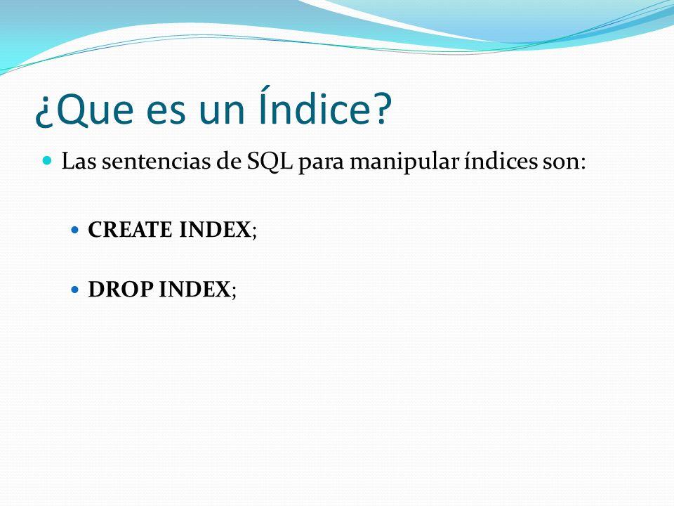 ¿Que es un Índice? Las sentencias de SQL para manipular índices son: CREATE INDEX; DROP INDEX;