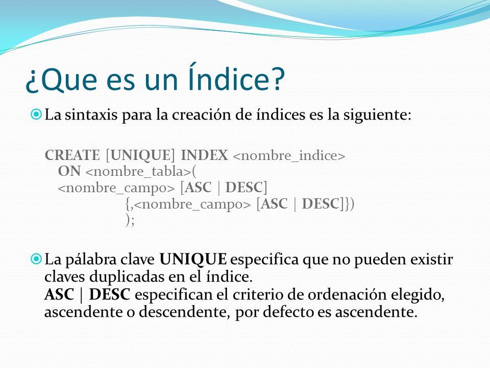 ¿Que es un Índice? La sintaxis para la creación de índices es la siguiente: CREATE [UNIQUE] INDEX ON ( [ASC | DESC] {, [ASC | DESC]}) ); La pálabra cl