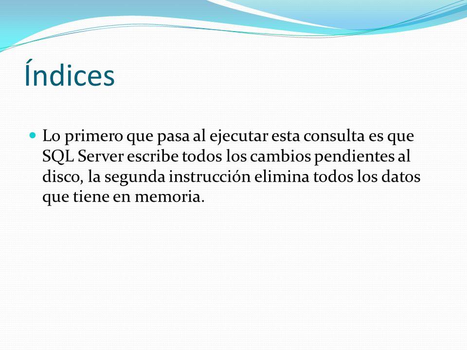 Índices Lo primero que pasa al ejecutar esta consulta es que SQL Server escribe todos los cambios pendientes al disco, la segunda instrucción elimina