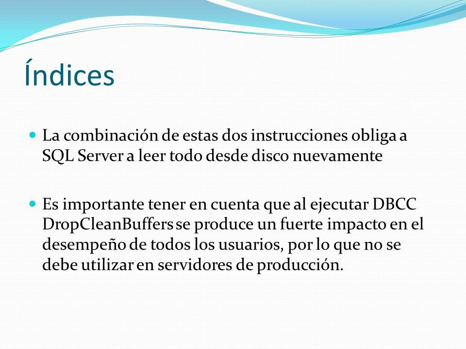 Índices La combinación de estas dos instrucciones obliga a SQL Server a leer todo desde disco nuevamente Es importante tener en cuenta que al ejecutar