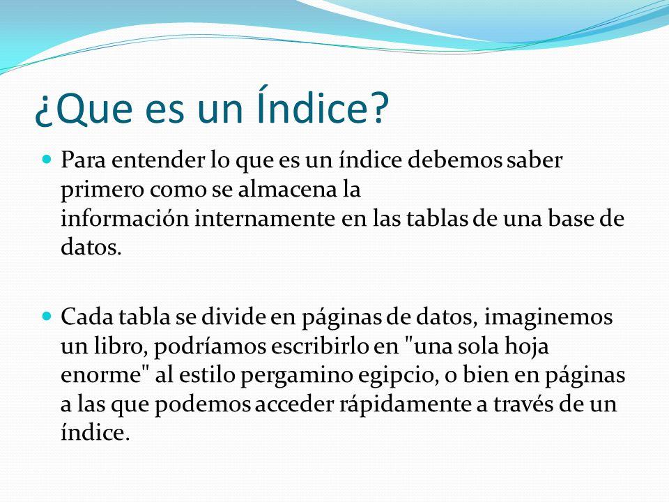 ¿Que es un Índice? Para entender lo que es un índice debemos saber primero como se almacena la información internamente en las tablas de una base de d