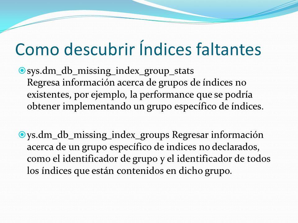Como descubrir Índices faltantes sys.dm_db_missing_index_group_stats Regresa información acerca de grupos de índices no existentes, por ejemplo, la pe