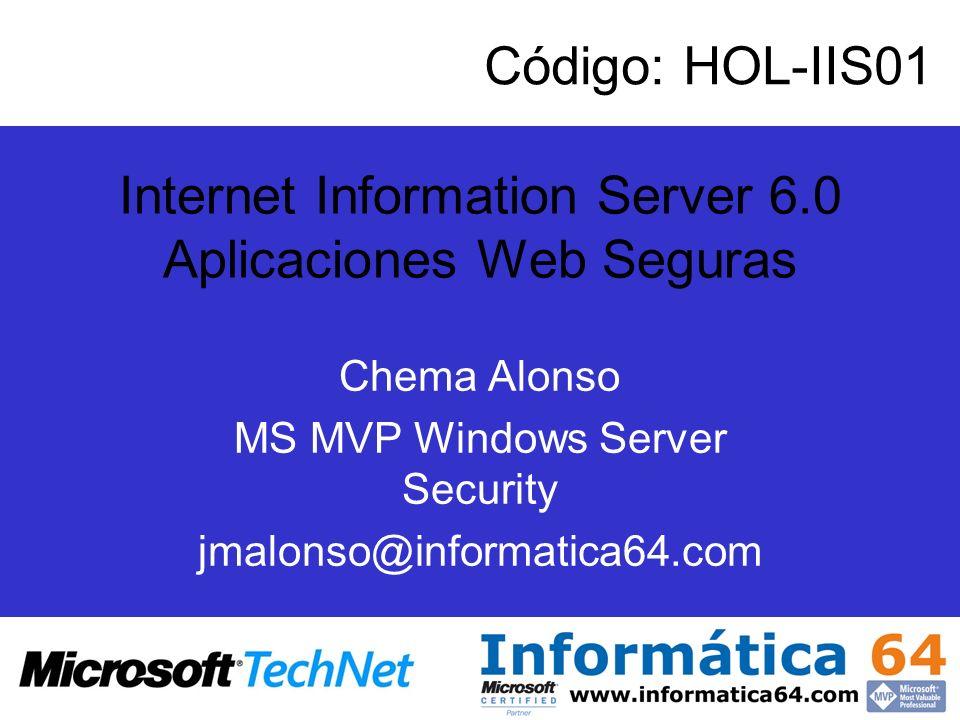 Internet Information Server 6.0 Aplicaciones Web Seguras Chema Alonso MS MVP Windows Server Security jmalonso@informatica64.com Código: HOL-IIS01