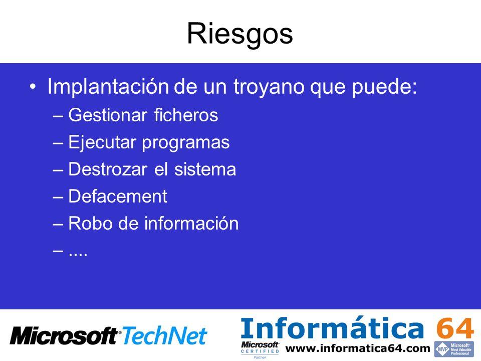 Riesgos Implantación de un troyano que puede: –Gestionar ficheros –Ejecutar programas –Destrozar el sistema –Defacement –Robo de información –....