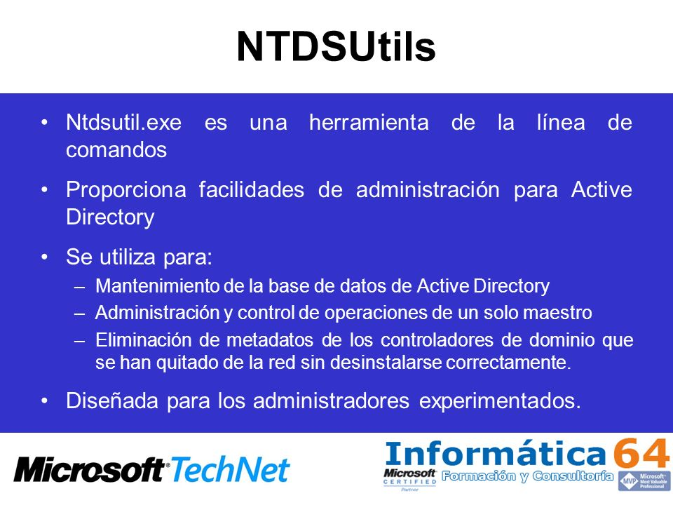 NTDSUtils NTDSUtils proporciona los siguientes comandos: –Restauración autoritaria –Configurable Settings –Domain Management –Files –IPDeny List –LDAP Policies –Metadata Cleanup –Funciones (Roles) –Security Account Management –Semantic Database Analysis –Set DSRM Password
