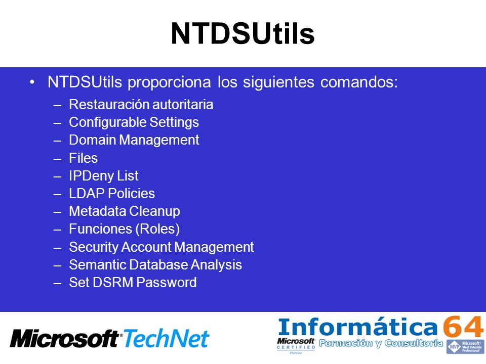 NTDSUtils NTDSUtils proporciona los siguientes comandos: –Restauración autoritaria –Configurable Settings –Domain Management –Files –IPDeny List –LDAP Policies –Metadata Cleanup –Funciones (Roles) –Security Account Management –Semantic Database Analysis –Set DSRM Password