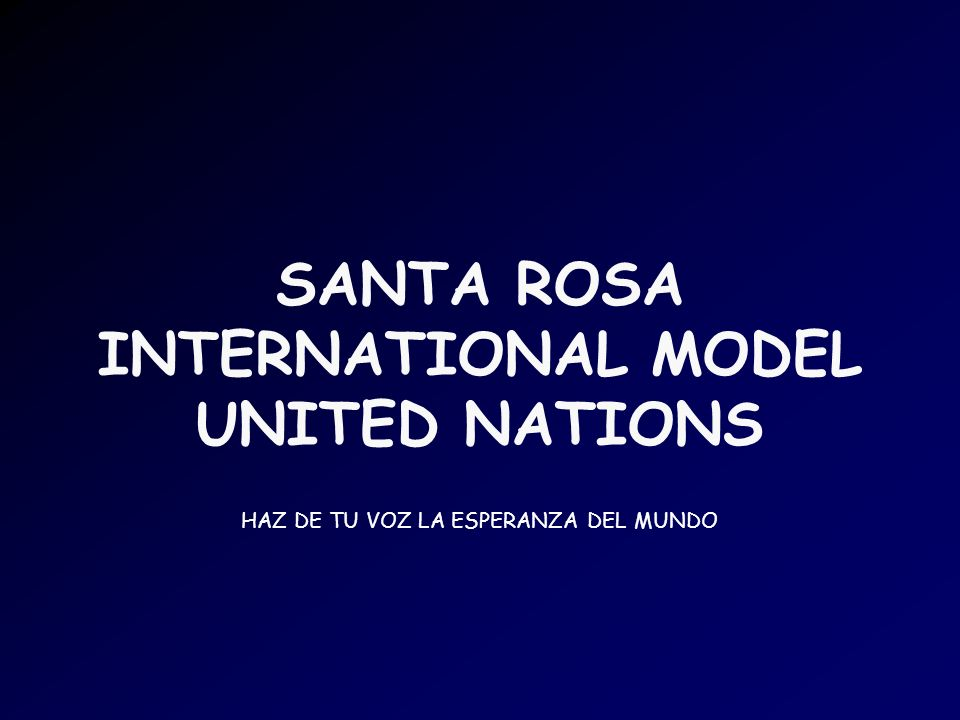 SANTA ROSA INTERNATIONAL MODEL UNITED NATIONS HAZ DE TU VOZ LA ESPERANZA DEL MUNDO