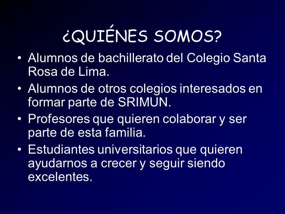 ¿QUIÉNES SOMOS? Alumnos de bachillerato del Colegio Santa Rosa de Lima. Alumnos de otros colegios interesados en formar parte de SRIMUN. Profesores qu