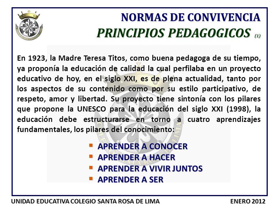 UNIDAD EDUCATIVA COLEGIO SANTA ROSA DE LIMA ENERO 2012 NORMAS DE CONVIVENCIA PRINCIPIOS PEDAGOGICOS (2) Nuestro proyecto educativo se fundamenta en los siguientes principios: La formación de la inteligencia en el gusto por la verdad (aprender a conocer) La formación de las manos, como desarrollo de habilidades y destrezas (aprender a hacer) La formación del corazón, de los sentimiento, educar en el bien, en los valores humanos y en el gusto por la virtud (aprender a vivir) La formación en la fe que lleve a los/as alumnos/as a ser personas al estilo de Jesús (aprender a ser)