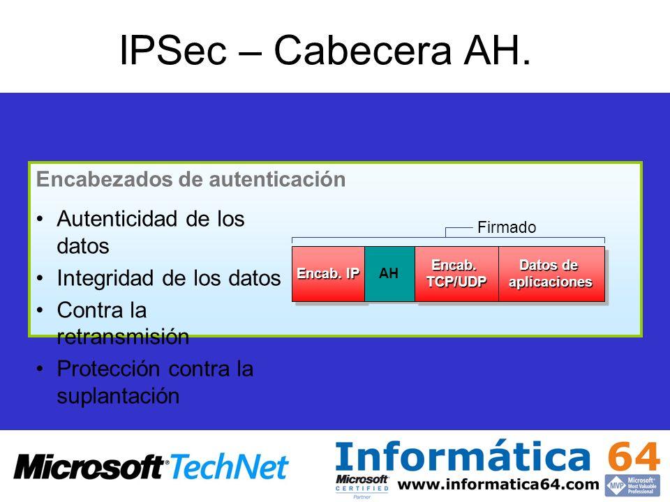 IPSec – Cabecera AH. Autenticidad de los datos Integridad de los datos Contra la retransmisión Protección contra la suplantación Encab. IP AH Encab. T