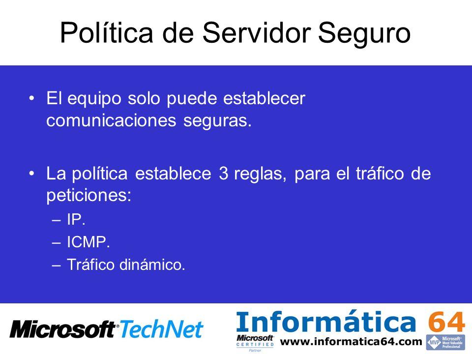 Política de Servidor Seguro El equipo solo puede establecer comunicaciones seguras. La política establece 3 reglas, para el tráfico de peticiones: –IP