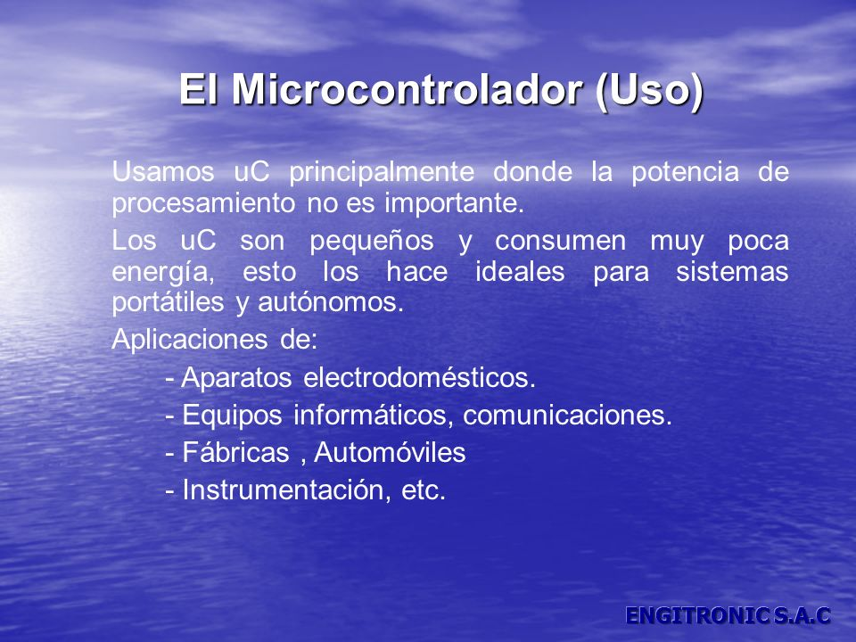 El Microcontrolador (Uso) Usamos uC principalmente donde la potencia de procesamiento no es importante. Los uC son pequeños y consumen muy poca energí