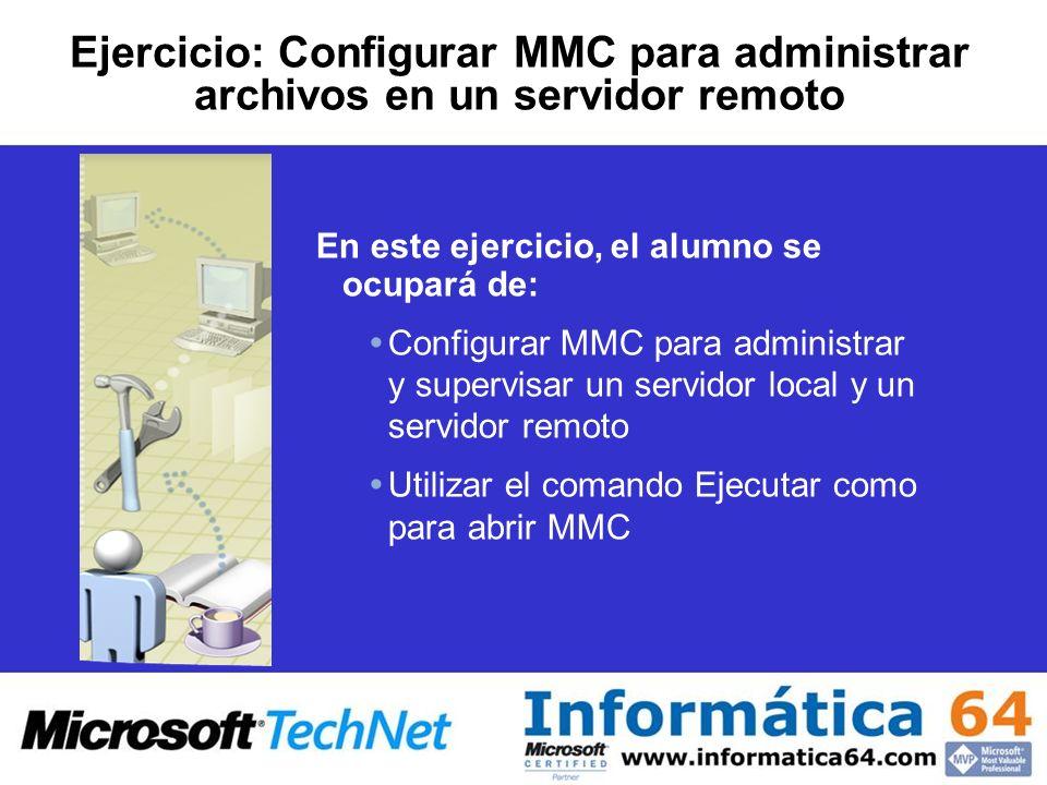 Ejercicio: Configurar MMC para administrar archivos en un servidor remoto En este ejercicio, el alumno se ocupará de: Configurar MMC para administrar y supervisar un servidor local y un servidor remoto Utilizar el comando Ejecutar como para abrir MMC