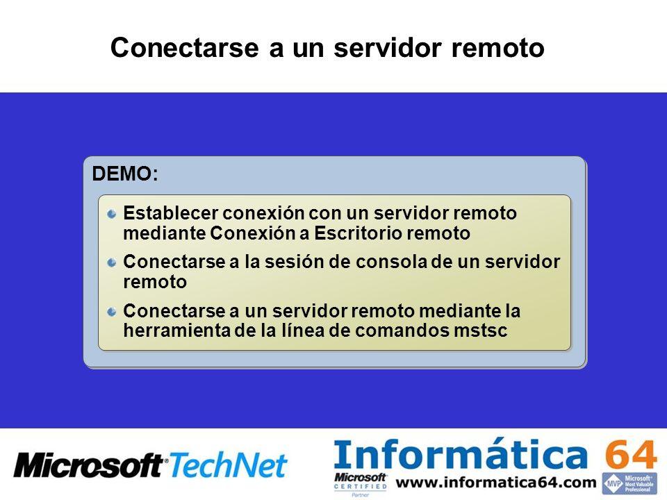 Conectarse a un servidor remoto DEMO: Establecer conexión con un servidor remoto mediante Conexión a Escritorio remoto Conectarse a la sesión de consola de un servidor remoto Conectarse a un servidor remoto mediante la herramienta de la línea de comandos mstsc Establecer conexión con un servidor remoto mediante Conexión a Escritorio remoto Conectarse a la sesión de consola de un servidor remoto Conectarse a un servidor remoto mediante la herramienta de la línea de comandos mstsc