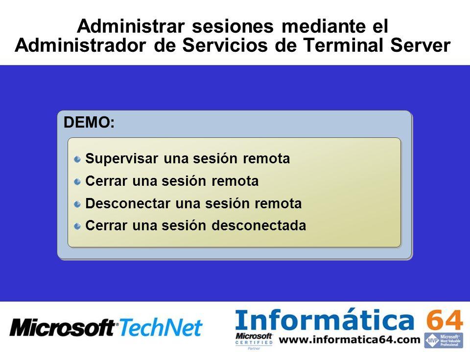 Administrar sesiones mediante el Administrador de Servicios de Terminal Server DEMO: Supervisar una sesión remota Cerrar una sesión remota Desconectar una sesión remota Cerrar una sesión desconectada Supervisar una sesión remota Cerrar una sesión remota Desconectar una sesión remota Cerrar una sesión desconectada