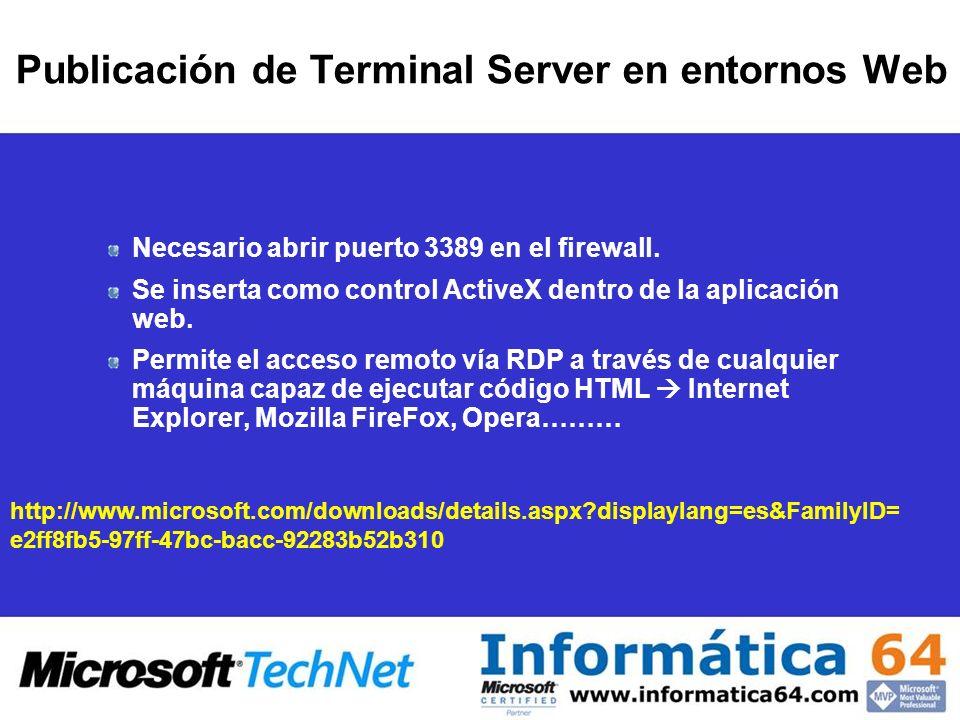 Publicación de Terminal Server en entornos Web http://www.microsoft.com/downloads/details.aspx displaylang=es&FamilyID= e2ff8fb5-97ff-47bc-bacc-92283b52b310 Necesario abrir puerto 3389 en el firewall.