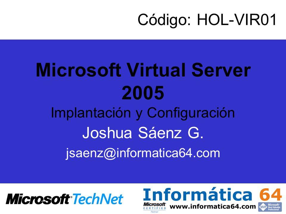 Microsoft Virtual Server 2005 Implantación y Configuración Joshua Sáenz G. jsaenz@informatica64.com Código: HOL-VIR01