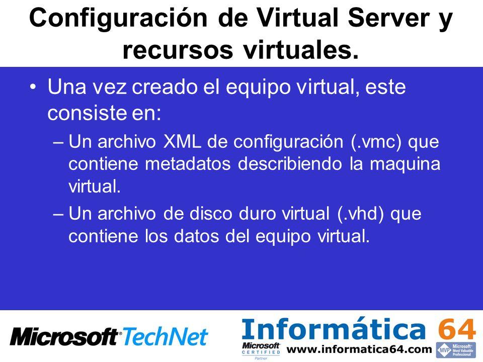 Configuración de Virtual Server y recursos virtuales. Una vez creado el equipo virtual, este consiste en: –Un archivo XML de configuración (.vmc) que
