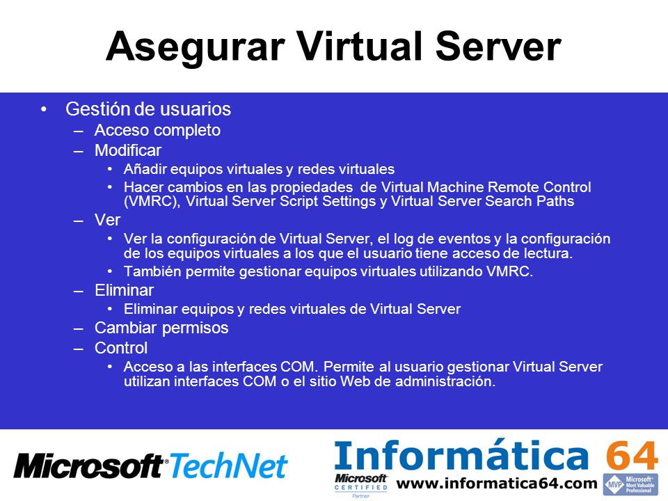 Asegurar Virtual Server Gestión de usuarios –Acceso completo –Modificar Añadir equipos virtuales y redes virtuales Hacer cambios en las propiedades de Virtual Machine Remote Control (VMRC), Virtual Server Script Settings y Virtual Server Search Paths –Ver Ver la configuración de Virtual Server, el log de eventos y la configuración de los equipos virtuales a los que el usuario tiene acceso de lectura.