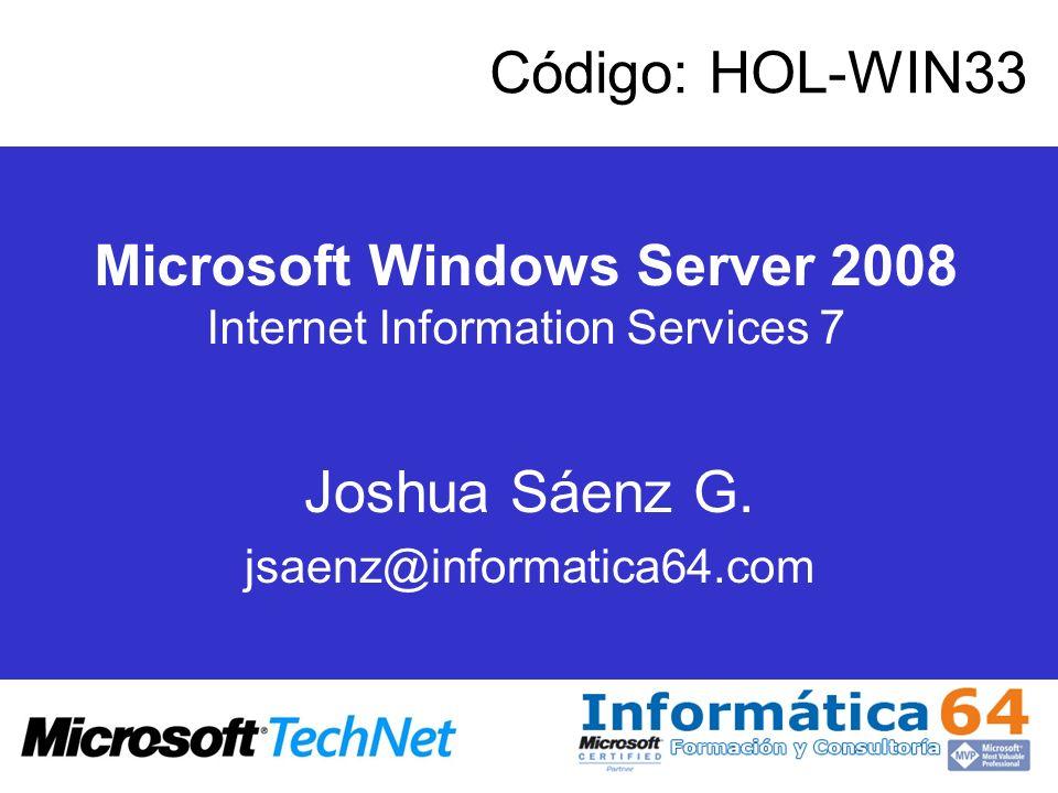 Microsoft Windows Server 2008 Internet Information Services 7 Joshua Sáenz G. jsaenz@informatica64.com Código: HOL-WIN33