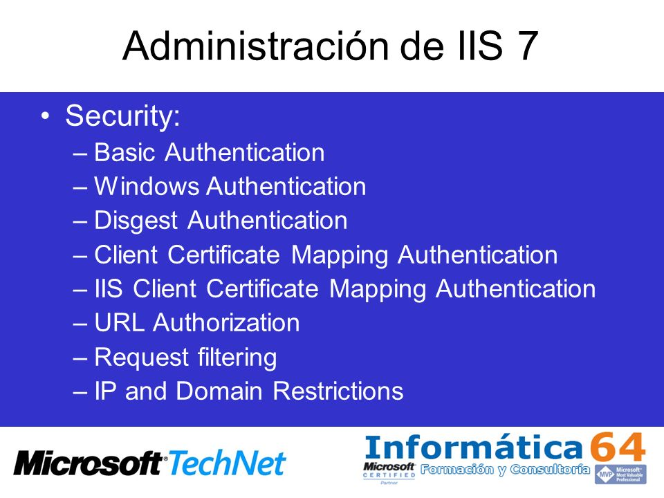 Administración de IIS 7 Security: –Basic Authentication –Windows Authentication –Disgest Authentication –Client Certificate Mapping Authentication –II