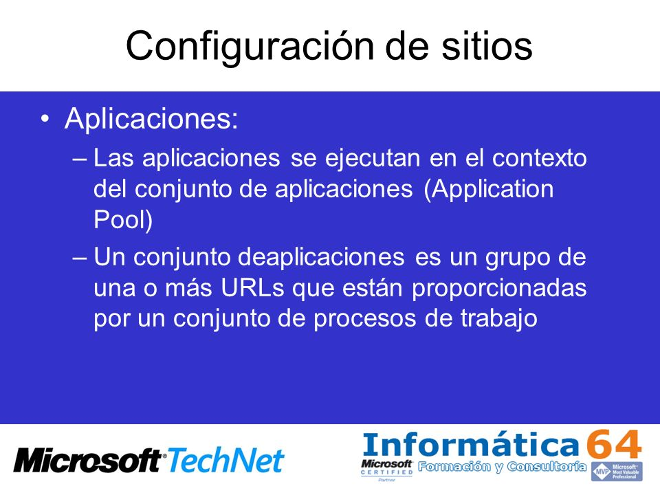 Configuración de sitios Aplicaciones: –Las aplicaciones se ejecutan en el contexto del conjunto de aplicaciones (Application Pool) –Un conjunto deapli