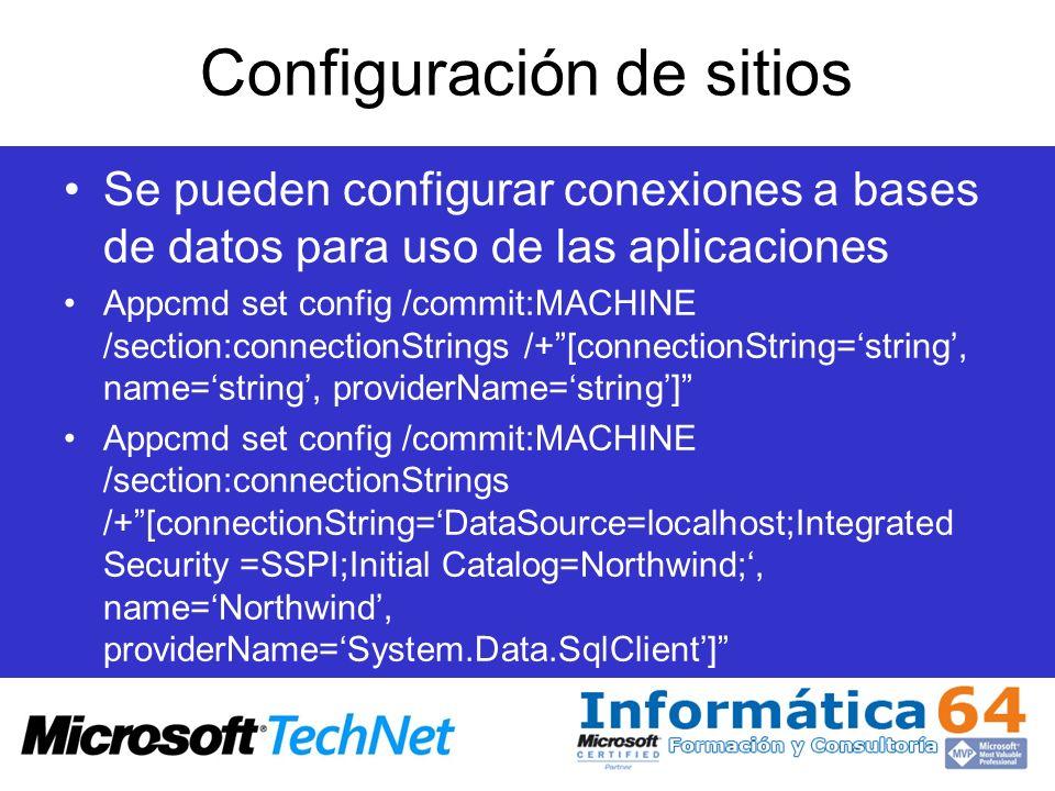 Configuración de sitios Se pueden configurar conexiones a bases de datos para uso de las aplicaciones Appcmd set config /commit:MACHINE /section:conne