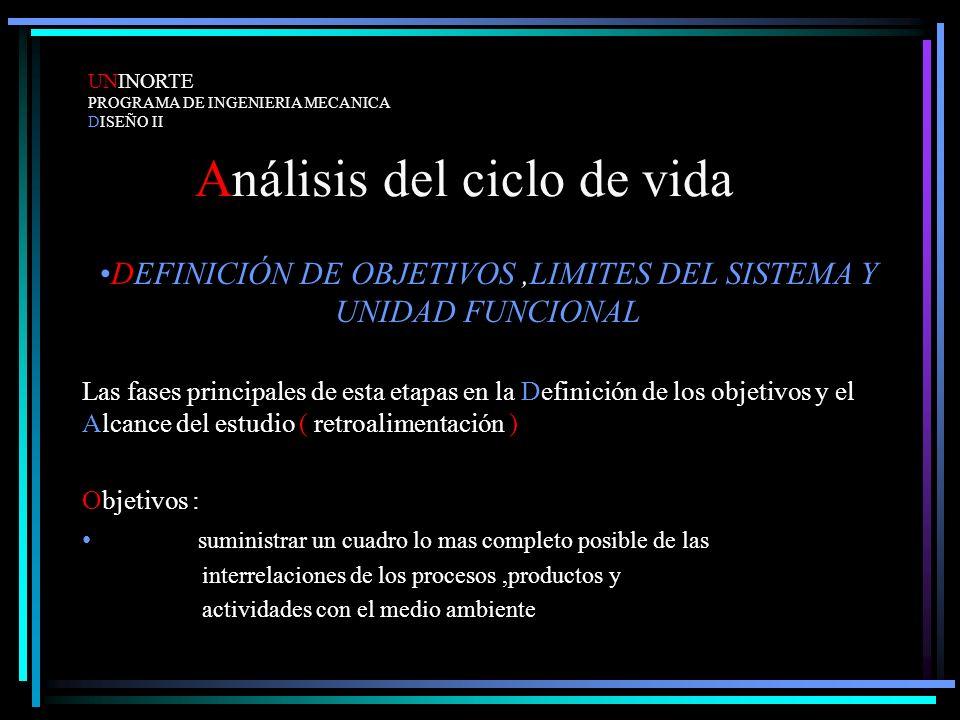 Análisis del ciclo de vida DEFINICIÓN DE OBJETIVOS,LIMITES DEL SISTEMA Y UNIDAD FUNCIONAL Las fases principales de esta etapas en la Definición de los