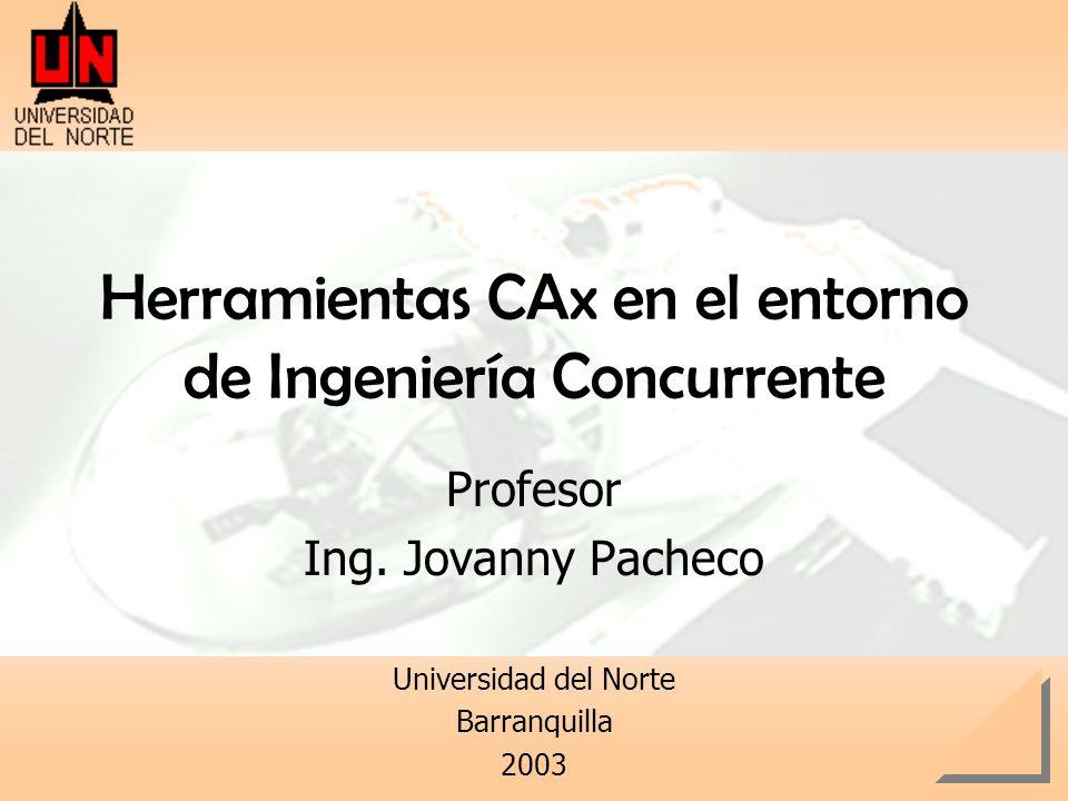 Herramientas CAx en el entorno de Ingeniería Concurrente Profesor Ing. Jovanny Pacheco Universidad del Norte Barranquilla 2003