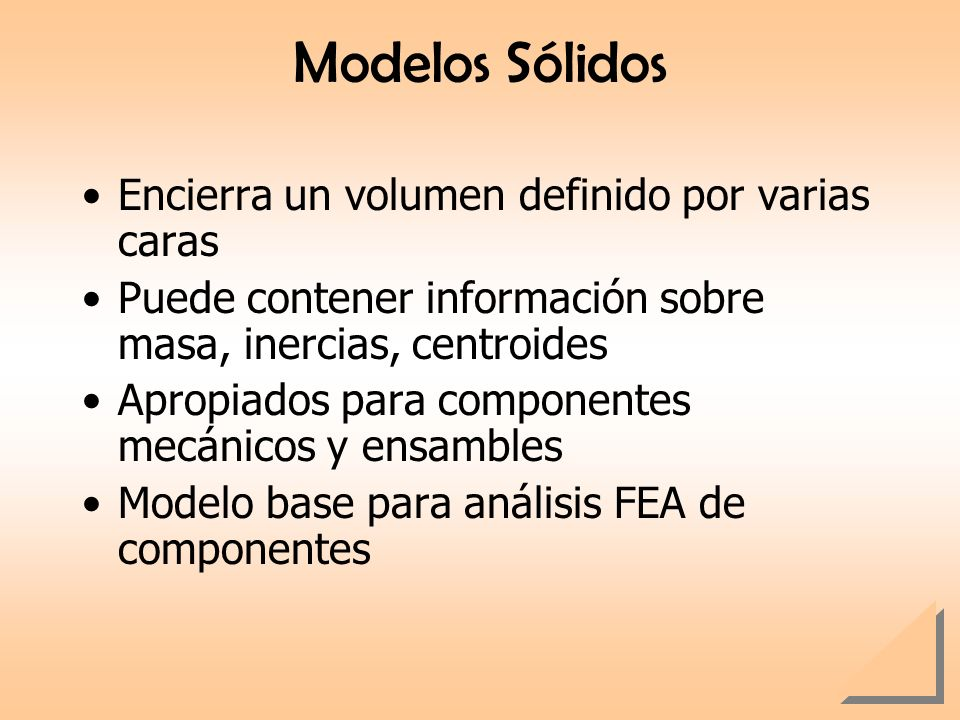 Modelos Sólidos Encierra un volumen definido por varias caras Puede contener información sobre masa, inercias, centroides Apropiados para componentes