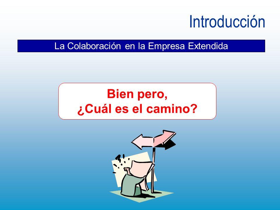 Introducción La Colaboración en la Empresa Extendida Bien pero, ¿Cuál es el camino?