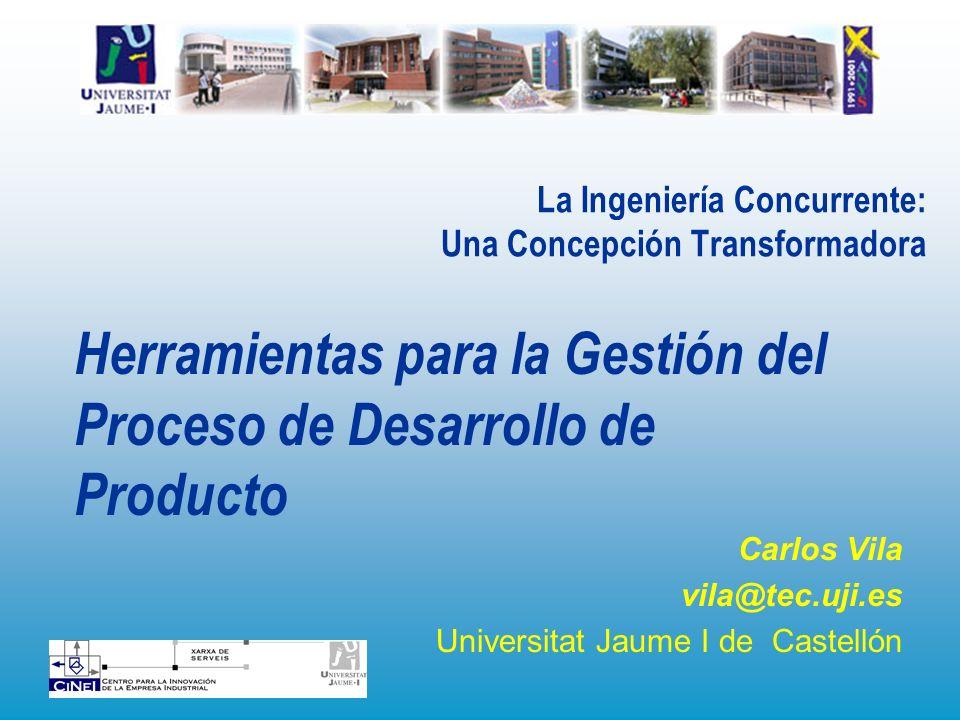 La Ingeniería Concurrente: Una Concepción Transformadora Carlos Vila vila@tec.uji.es Universitat Jaume I de Castellón Herramientas para la Gestión del