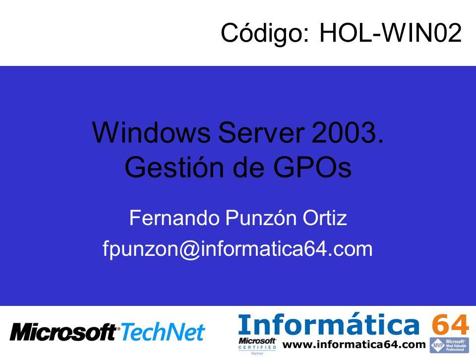 Windows Server 2003. Gestión de GPOs Fernando Punzón Ortiz fpunzon@informatica64.com Código: HOL-WIN02