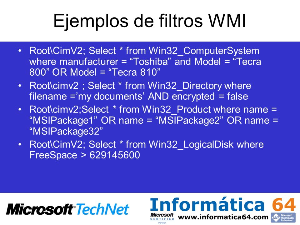 Ejemplos de filtros WMI Root\CimV2; Select * from Win32_ComputerSystem where manufacturer = Toshiba and Model = Tecra 800 OR Model = Tecra 810 Root\ci