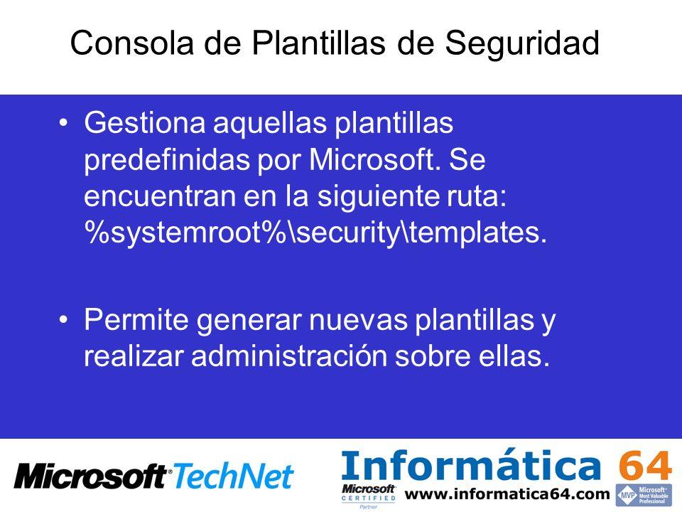 Consola de Plantillas de Seguridad Gestiona aquellas plantillas predefinidas por Microsoft. Se encuentran en la siguiente ruta: %systemroot%\security\