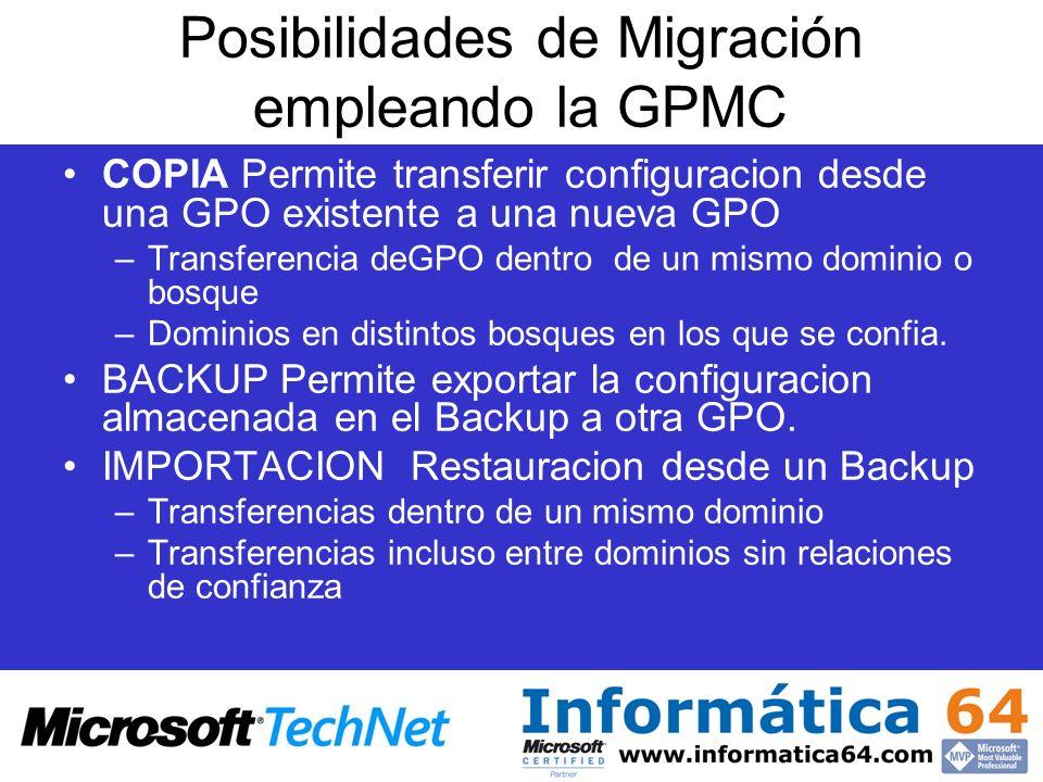 Posibilidades de Migración empleando la GPMC COPIA Permite transferir configuracion desde una GPO existente a una nueva GPO –Transferencia deGPO dentro de un mismo dominio o bosque –Dominios en distintos bosques en los que se confia.